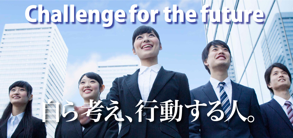 Challenge for the future 自ら考え、行動する人。